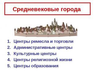 Средневековые города Центры ремесла и торговли Административные центры Культурны