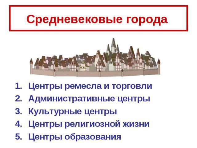 Средневековые города Центры ремесла и торговли Административные центры Культурные центрыЦентры религиозной жизни Центры образования