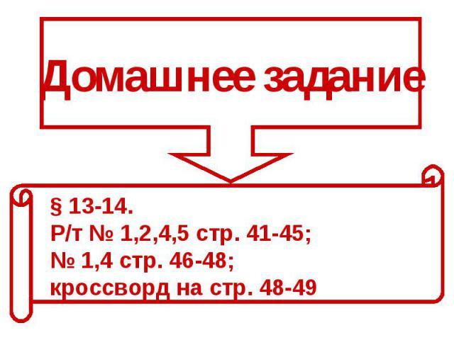 Домашнее задание§ 13-14. Р/т № 1,2,4,5 стр. 41-45; № 1,4 стр. 46-48; кроссворд на стр. 48-49