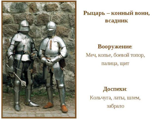 Рыцарь – конный воин, всадникВооружение:Меч, копье, боевой топор, палица, щитДоспехи:Кольчуга, латы, шлем, забрало