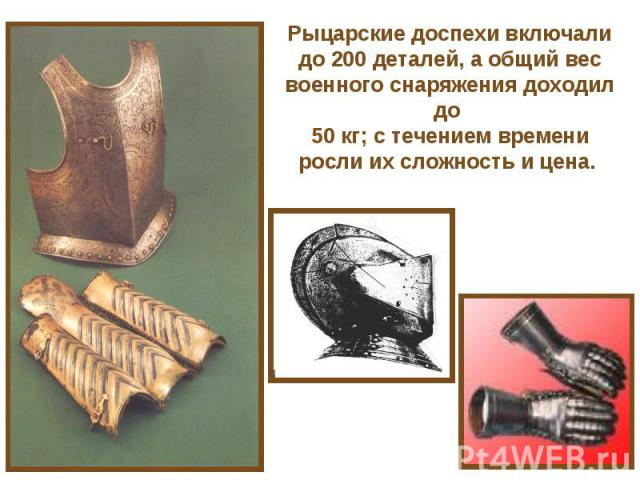 Рыцарские доспехи включали до 200 деталей, а общий вес военного снаряжения доходил до 50 кг; с течением времени росли их сложность и цена.