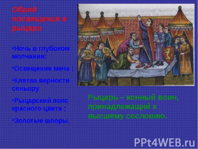 Обряд посвящения в рыцариНочь в глубоком молчании; Освещение меча ;Клятва верности сеньору Рыцарский пояс красного цвета ;Золотые шпоры. Рыцарь – конный воин, принадлежащий к высшему сословию.
