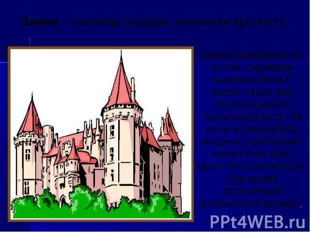 Замок – жилище рыцаря, каменная крепость.Замок возводили на холме, окружали широким рвом с водой.Через ров перебрасывали подъемный мост. За рвом возвышались мощные укрепления: крепостных стен могло быть несколько. Над всеми постройками возвышался донжон.