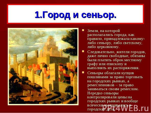 1.Город и сеньор.Земля, на которой располагались города, как правило, принадлежала какому-либо сеньору, либо светскому, либо церковному. Следовательно, жители городов, даже лично свободные, обязаны были платить оброк местному графу или епископу и вы…