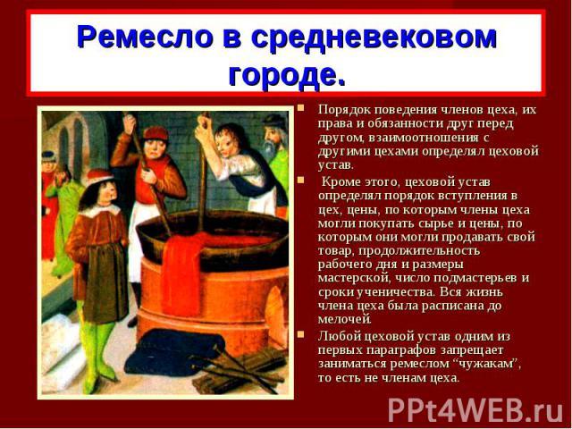Ремесло в средневековом городе.Порядок поведения членов цеха, их права и обязанности друг перед другом, взаимоотношения с другими цехами определял цеховой устав. Кроме этого, цеховой устав определял порядок вступления в цех, цены, по которым члены ц…