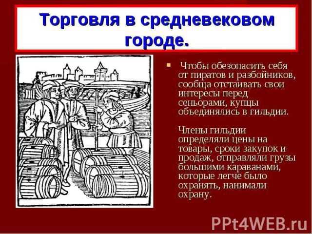Торговля в средневековом городе. Чтобы обезопасить себя от пиратов и разбойников, сообща отстаивать свои интересы перед сеньорами, купцы объединялись в гильдии. Члены гильдии определяли цены на товары, сроки закупок и продаж, отправляли грузы больши…