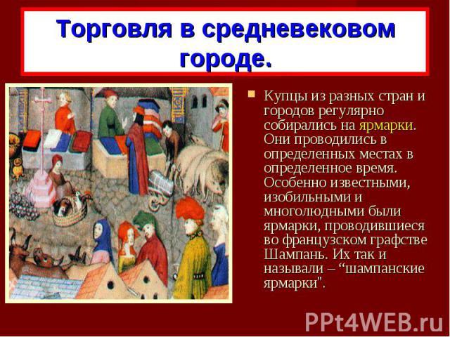 Торговля в средневековом городе.Купцы из разных стран и городов регулярно собирались на ярмарки. Они проводились в определенных местах в определенное время. Особенно известными, изобильными и многолюдными были ярмарки, проводившиеся во французском г…