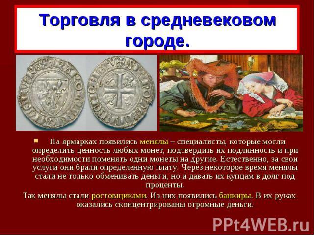 Торговля в средневековом городе. На ярмарках появились менялы – специалисты, которые могли определить ценность любых монет, подтвердить их подлинность и при необходимости поменять одни монеты на другие. Естественно, за свои услуги они брали определе…