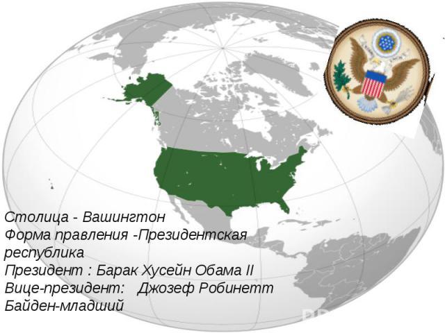 Столица - ВашингтонФорма правления -Президентская республикаПрезидент : Барак Хусейн Обама IIВице-президент:Джозеф Робинетт Байден-младший