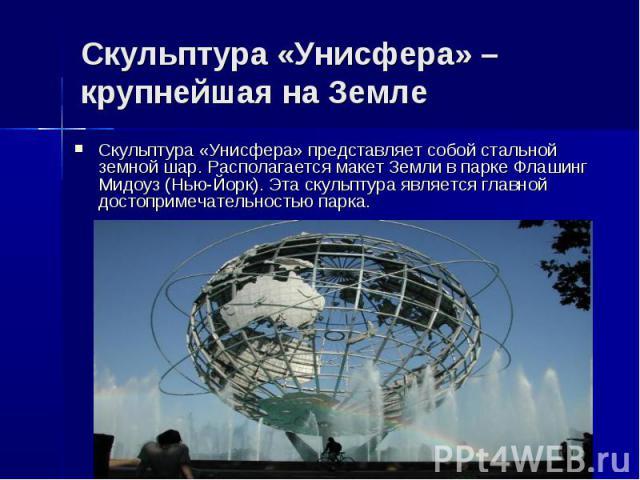 Скульптура «Унисфера» – крупнейшая на ЗемлеСкульптура «Унисфера» представляет собой стальной земной шар. Располагается макет Земли в парке Флашинг Мидоуз (Нью-Йорк). Эта скульптура является главной достопримечательностью парка.