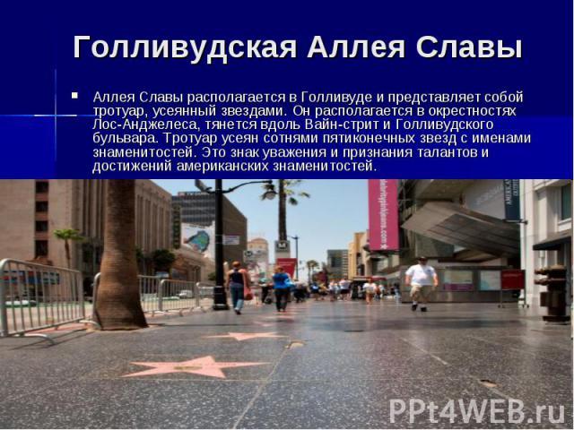Голливудская Аллея Славы Аллея Славы располагается в Голливуде и представляет собой тротуар, усеянный звездами. Он располагается в окрестностях Лос-Анджелеса, тянется вдоль Вайн-стрит и Голливудского бульвара. Тротуар усеян сотнями пятиконечных звез…