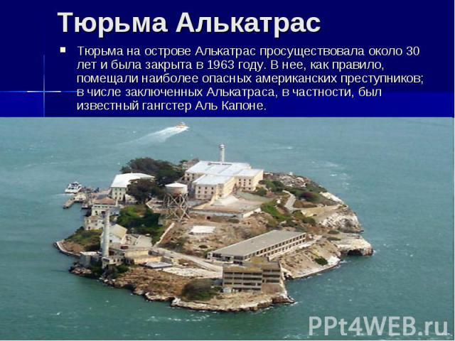 Тюрьма АлькатрасТюрьма на острове Алькатрас просуществовала около 30 лет и была закрыта в 1963 году. В нее, как правило, помещали наиболее опасных американских преступников; в числе заключенных Алькатраса, в частности, был известный гангстер Аль Капоне.