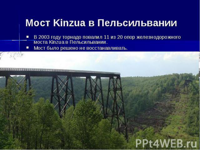 Мост Kinzua в ПельсильванииВ 2003 году торнадо повалил 11 из 20 опор железнодорожного моста Kinzua в Пельсильвании.Мост было решено не восстанавливать.