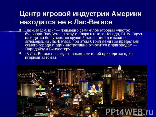 Центр игровой индустрии Америки находится не в Лас-ВегасеЛас-Вегас-Стрип— примерно семикилометровый участок бульвара Лас-Вегас в округе Кларк в штате Невада, США. Здесь находится большинство крупнейших гостиниц и казино агломерации Лас-Вегаса, при э…