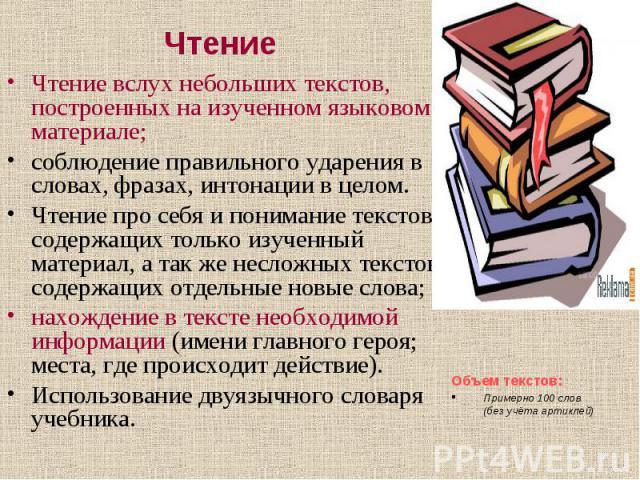 ЧтениеЧтение вслух небольших текстов, построенных на изученном языковом материале; соблюдение правильного ударения в словах, фразах, интонации в целом. Чтение про себя и понимание текстов, содержащих только изученный материал, а так же несложных тек…