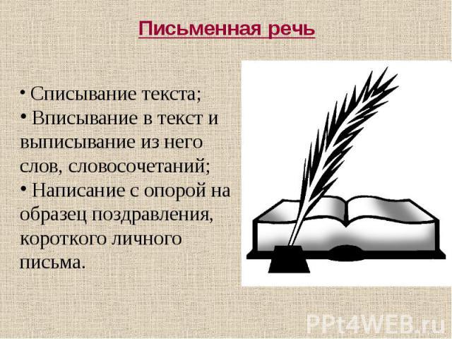Письменная речь Списывание текста; Вписывание в текст и выписывание из него слов, словосочетаний; Написание с опорой на образец поздравления, короткого личного письма.