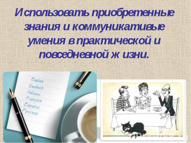 Использовать приобретенные знания и коммуникативые умения в практической и повседневной жизни.