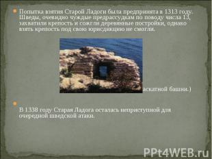 Попытка взятия Старой Ладоги была предпринята в 1313 году. Шведы, очевидно чужды