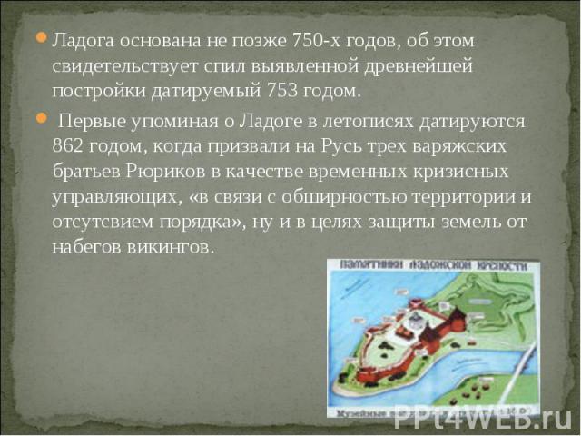 Ладога основана не позже 750-х годов, об этом свидетельствует спил выявленной древнейшей постройки датируемый 753 годом. Первые упоминая о Ладоге в летописях датируются 862 годом, когда призвали на Русь трех варяжских братьев Рюриков в качестве врем…