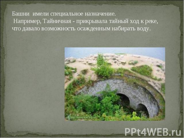 Башни имели специальное назначение. Например, Тайничная - прикрывала тайный ход к реке, что давало возможность осажденным набирать воду.