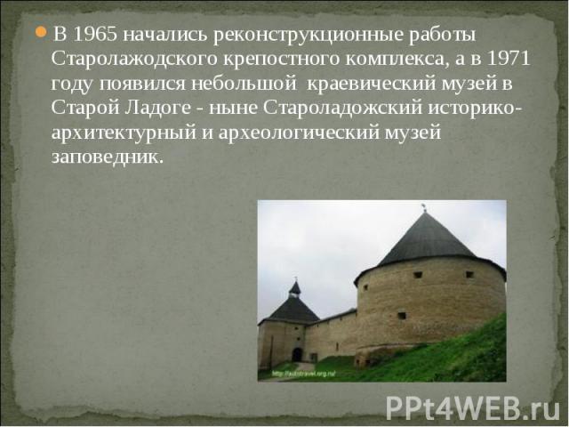 В 1965 начались реконструкционные работы Старолажодского крепостного комплекса, а в 1971 году появился небольшой краевический музей в Старой Ладоге - ныне Староладожский историко-архитектурный и археологический музей заповедник.