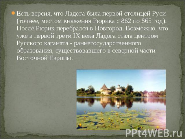 Есть версия, что Ладога была первой столицей Руси (точнее, местом княжения Рюрика с 862 по 865 год). После Рюрик перебрался в Новгород. Возможно, что уже в первой трети IX века Ладога стала центром Русского каганата - раннегосударственного образован…