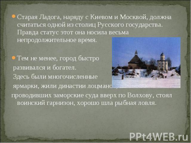 Старая Ладога, наряду с Киевом и Москвой, должна считаться одной из столиц Русского государства. Правда статус этот она носила весьма непродолжительное время.Тем не менее, город быстро развивался и богател. Здесь были многочисленные ярмарки, жили ди…