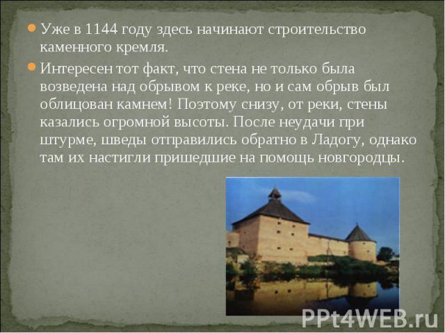 Уже в 1144 году здесь начинают строительство каменного кремля.Интересен тот факт, что стена не только была возведена над обрывом к реке, но и сам обрыв был облицован камнем! Поэтому снизу, от реки, стены казались огромной высоты. После неудачи при ш…