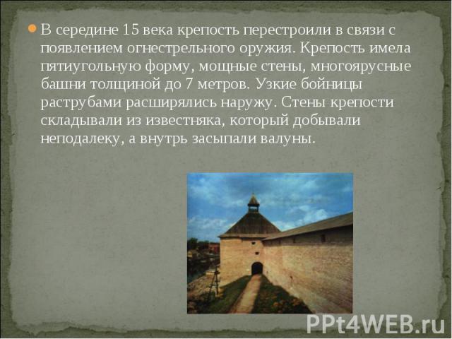 В середине 15 века крепость перестроили в связи с появлением огнестрельного оружия. Крепость имела пятиугольную форму, мощные стены, многоярусные башни толщиной до 7 метров. Узкие бойницы раструбами расширялись наружу. Стены крепости складывали из и…