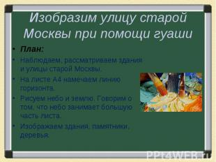 Изобразим улицу старой Москвы при помощи гуашиПлан:Наблюдаем, рассматриваем здан