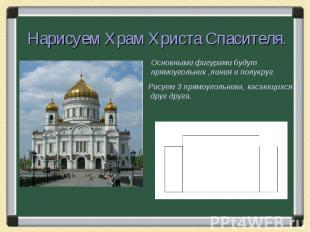 Нарисуем Храм Христа Спасителя.Основными фигурами будут прямоугольник ,линия и п