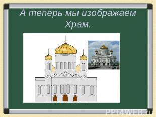 А теперь мы изображаем Храм.