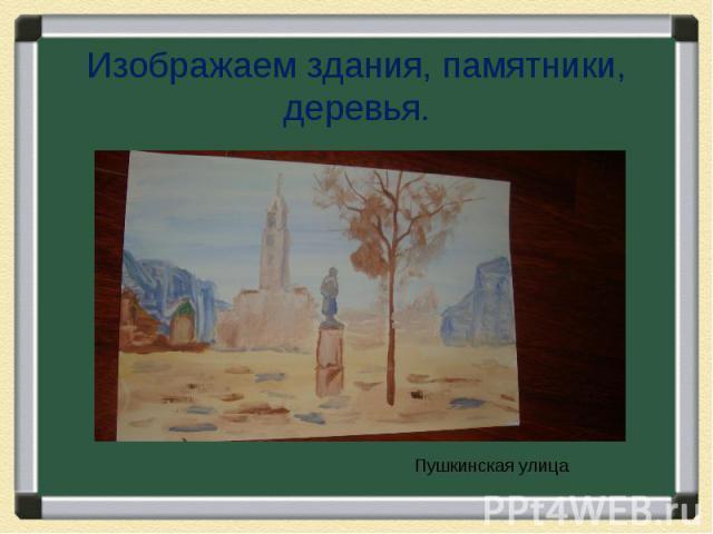 Изображаем здания, памятники, деревья.Пушкинская улица