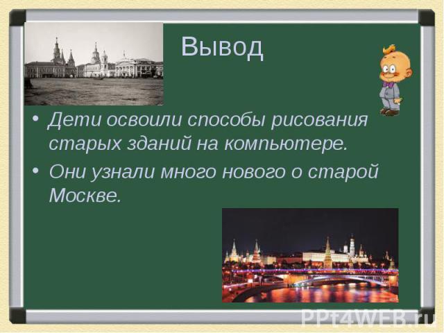 ВыводДети освоили способы рисования старых зданий на компьютере.Они узнали много нового о старой Москве.