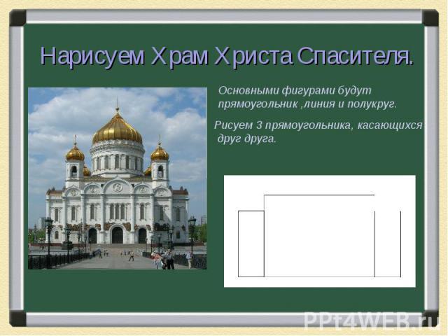 Нарисуем Храм Христа Спасителя.Основными фигурами будут прямоугольник ,линия и полукруг.Рисуем 3 прямоугольника, касающихся друг друга.