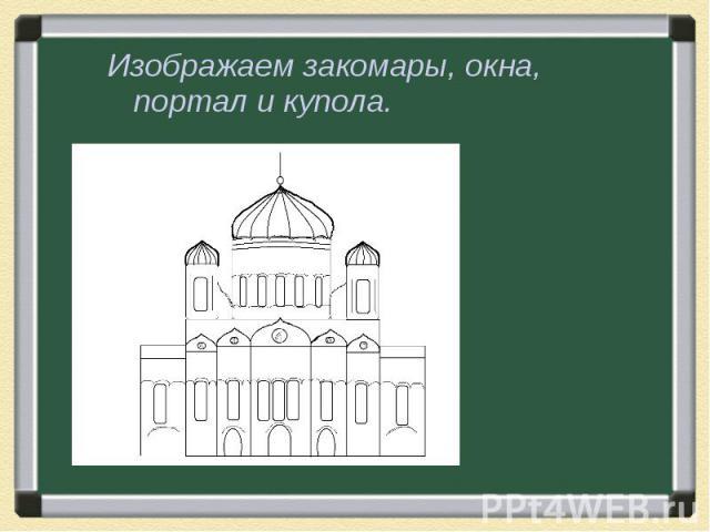 Изображаем закомары, окна, портал и купола.