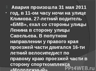 Авария произошла 31 мая 2011 год, в 11-ом часу ночи на улице Климова. 27-летний