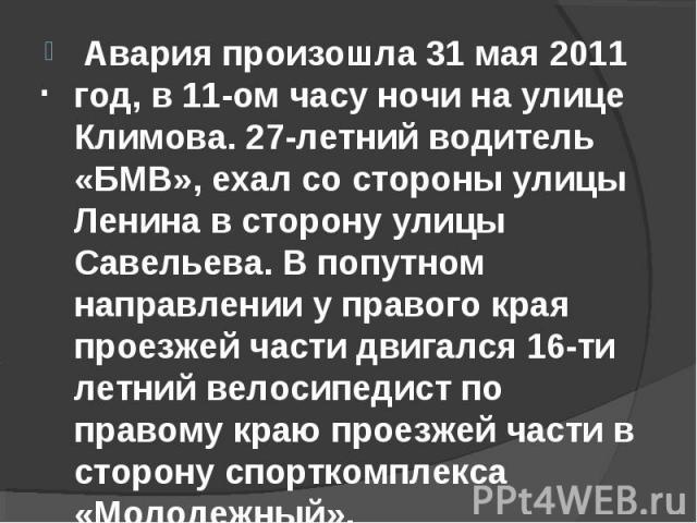 Авария произошла 31 мая 2011 год, в 11-ом часу ночи на улице Климова. 27-летний водитель «БМВ», ехал со стороны улицы Ленина в сторону улицы Савельева. В попутном направлении у правого края проезжей части двигался 16-ти летний велосипедист по правом…