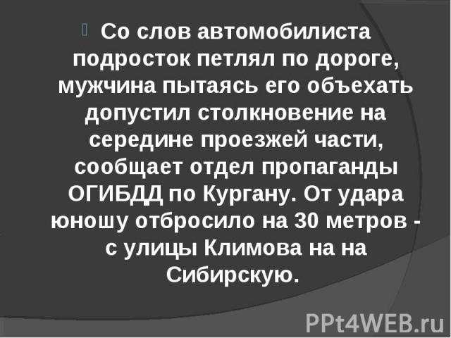 Со слов автомобилиста подросток петлял по дороге, мужчина пытаясь его объехать допустил столкновение на середине проезжей части, сообщает отдел пропаганды ОГИБДД по Кургану. От удара юношу отбросило на 30 метров - с улицы Климова на на Сибирскую.