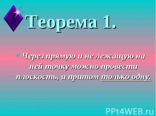 Теорема 1.Через прямую и не лежащую на ней точку можно провести плоскость, и при