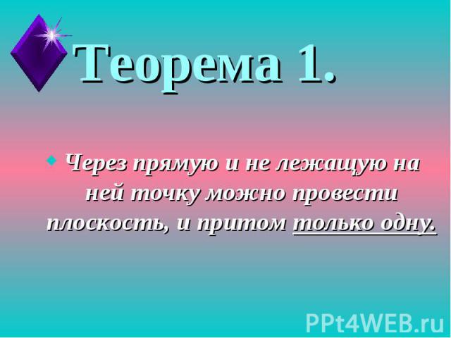 Теорема 1.Через прямую и не лежащую на ней точку можно провести плоскость, и притом только одну.