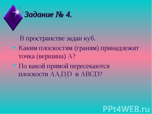 Задание № 4. В пространстве задан куб.Каким плоскостям (граням) принадлежит точка (вершина) А? По какой прямой пересекаются плоскости AA1D1D и ABCD?