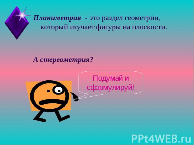 Планиметрия - это раздел геометрии, который изучает фигуры на плоскости.А стереометрия? Подумай и сформулируй!