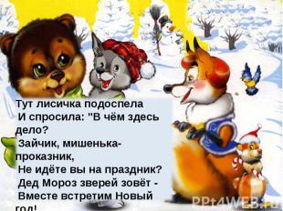 """Тут лисичка подоспела И спросила: """"В чём здесь дело? Зайчик, мишенька-проказник,"""