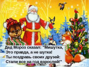 """Дед Мороз сказал: """"Мишутка, Это правда, а не шутка! Ты поздравь своих друзей: Ст"""