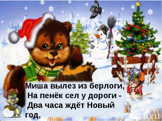 Миша вылез из берлоги, На пенёк сел у дороги - Два часа ждёт Новый год, А он что-то не идёт.