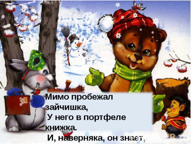 Мимо пробежал зайчишка, У него в портфеле книжка. И, наверняка, он знает, Где же Новый год гуляет.