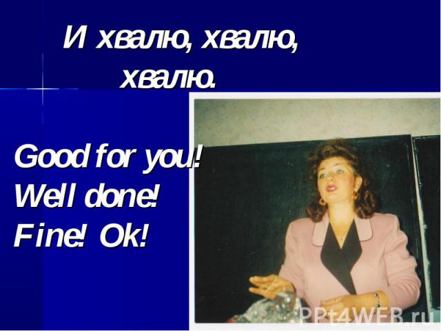 И хвалю, хвалю, хвалю.Good for you!Well done! Fine! Ok!