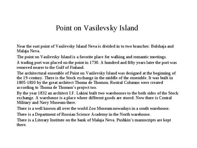 Point on Vasilevsky Island Near the east point of Vasilevsky Island Neva is divided in to two branches: Bolshaja and Malaja Neva.The point on Vasilevsky Island is a favorite place for walking and romantic meetings.A trading port was placed on the po…