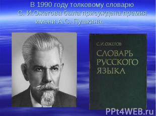 В 1990 году толковому словарю С. И.Ожегова была присуждена премия имени А.С. Пуш